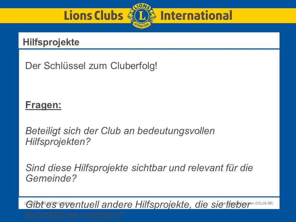 LIONS CLUBS INTERNATIONALCertified Guiding Lion (CGL08.GE) Der Schlüssel zum Cluberfolg! Fragen: Beteiligt sich der Club an bedeutungsvollen Hilfsproj