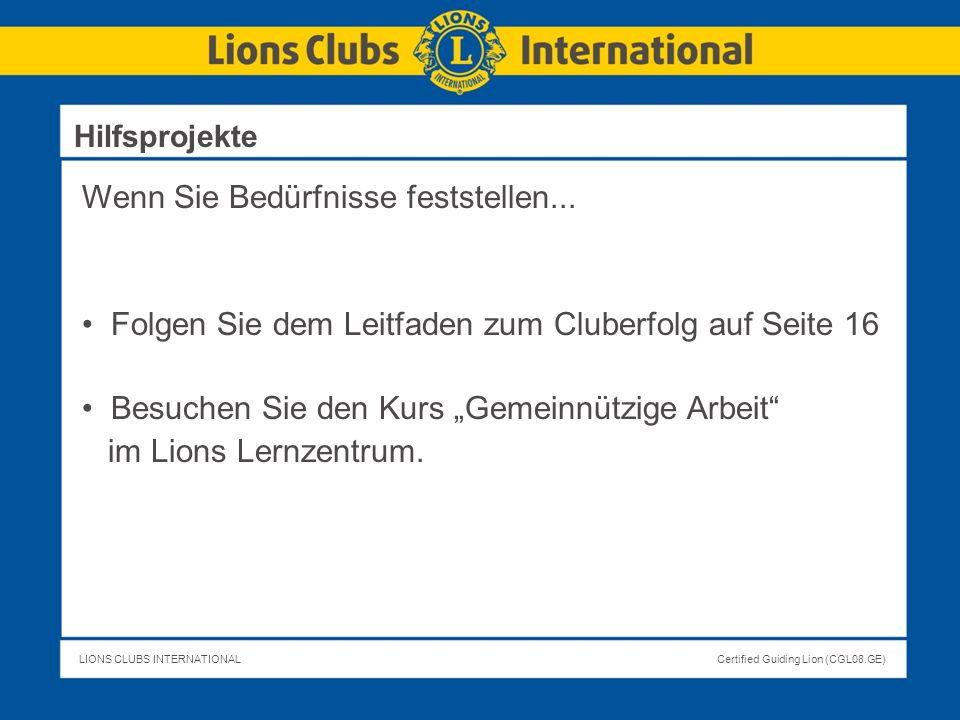 LIONS CLUBS INTERNATIONALCertified Guiding Lion (CGL08.GE) Wenn Sie Bedürfnisse feststellen... Folgen Sie dem Leitfaden zum Cluberfolg auf Seite 16 Be