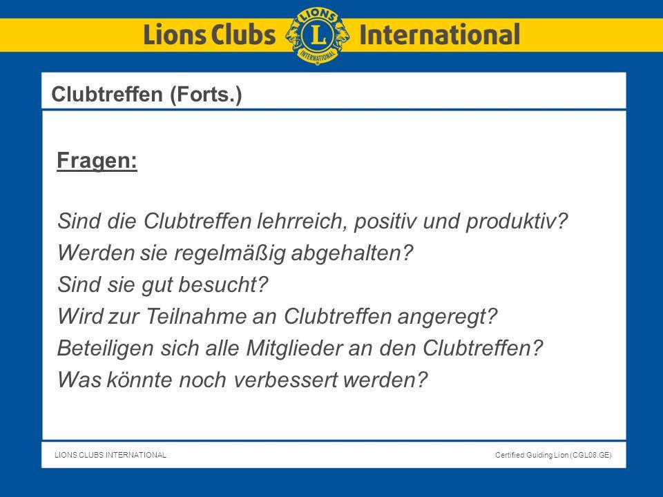 LIONS CLUBS INTERNATIONALCertified Guiding Lion (CGL08.GE) Clubtreffen (Forts.) Fragen: Sind die Clubtreffen lehrreich, positiv und produktiv? Werden