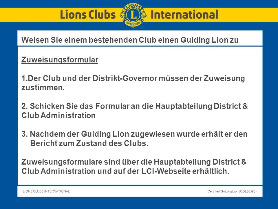 LIONS CLUBS INTERNATIONALCertified Guiding Lion (CGL08.GE) Zuweisungsformular 1.Der Club und der Distrikt-Governor müssen der Zuweisung zustimmen. 2.