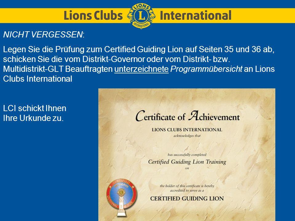 NICHT VERGESSEN: Legen Sie die Prüfung zum Certified Guiding Lion auf Seiten 35 und 36 ab, schicken Sie die vom Distrikt-Governor oder vom Distrikt- b
