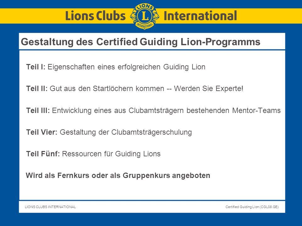 LIONS CLUBS INTERNATIONALCertified Guiding Lion (CGL08.GE) Identifizieren Sie qualifizierte Mitglieder, die die folgenden Rollen erfüllen können und besprechen Sie deren Hauptverantwortung für den neuen Club: Mentor für Clubamtsträger: Mentor für den Clubpräsidenten Mentor für den Clubsekretär Mentor für den Clubschatzmeister Mentor für den Beauftragten für Mitgliedschaft Club-Mentoren sollten derzeitig dienen ÜBUNG 5 (fortges.) Seite 12 CGL-Programmheft Ihr Club-Mentor-Team zusammenstellen