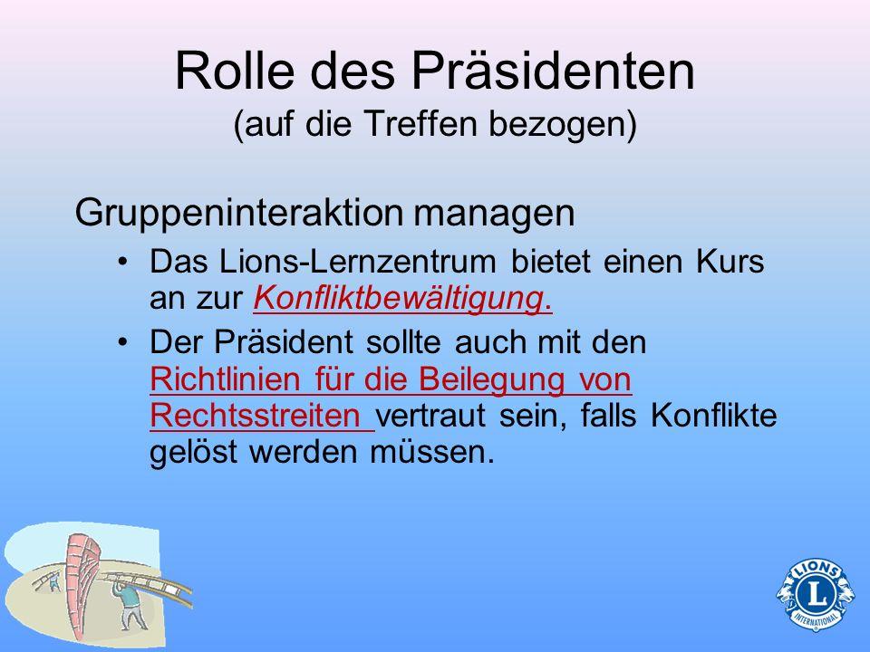 Rolle des Präsidenten (auf die Treffen bezogen) Gruppeninteraktion managen –Beim Vorsitz des Präsidenten über die Treffen können gelegentlich Konflikt