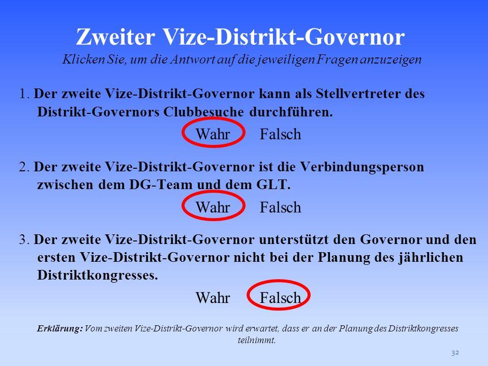 31 1. Der Distrikt-Governor ist der Geschäftsleiter des Distrikts. Wahr Falsch 2. Der Distrikt-Governor ist die Verbindungsperson zwischen dem DG- Tea