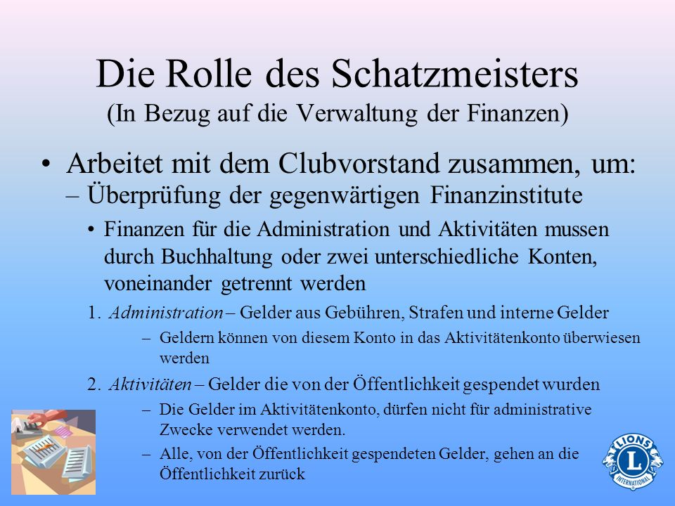 Die Rolle des Schatzmeisters (In Bezug auf die Verwaltung der Finanzen) Arbeitet mit dem Clubvorstand zusammen, um: –Budgets vorzubereiten Verwaltungs