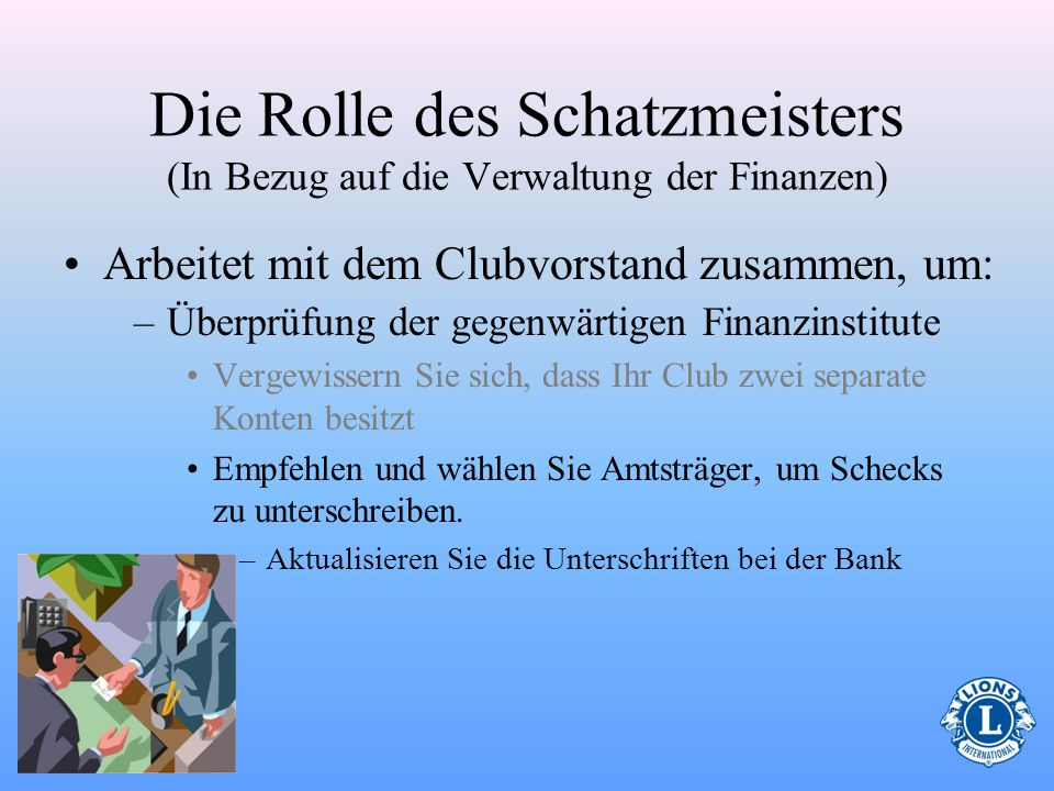 Die Rolle des Schatzmeisters (In Bezug auf die Verwaltung der Finanzen) Arbeitet mit dem Clubvorstand zusammen, um: – Überprüfung der gegenwärtigen Fi