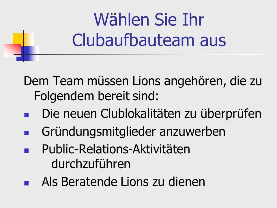 Wählen Sie Ihr Clubaufbauteam aus Dem Team müssen Lions angehören, die zu Folgendem bereit sind: Die neuen Clublokalitäten zu überprüfen Gründungsmitglieder anzuwerben Public-Relations-Aktivitäten durchzuführen Als Beratende Lions zu dienen