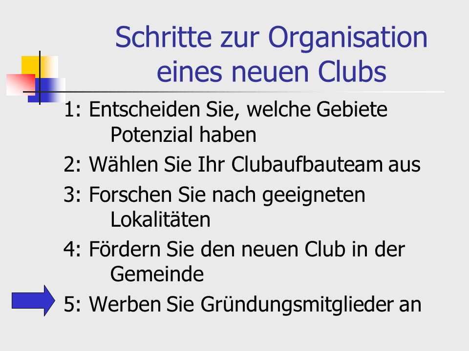 Schritte zur Organisation eines neuen Clubs 1: Entscheiden Sie, welche Gebiete Potenzial haben 2: Wählen Sie Ihr Clubaufbauteam aus 3: Forschen Sie nach geeigneten Lokalitäten 4: Fördern Sie den neuen Club in der Gemeinde 5: Werben Sie Gründungsmitglieder an