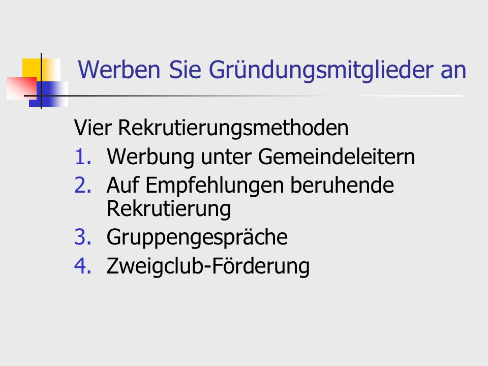 Werben Sie Gründungsmitglieder an Vier Rekrutierungsmethoden 1.Werbung unter Gemeindeleitern 2.Auf Empfehlungen beruhende Rekrutierung 3.Gruppengespräche 4.Zweigclub-Förderung