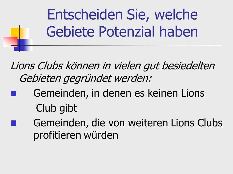 Entscheiden Sie, welche Gebiete Potenzial haben Lions Clubs können in vielen gut besiedelten Gebieten gegründet werden: Gemeinden, in denen es keinen Lions Club gibt Gemeinden, die von weiteren Lions Clubs profitieren würden