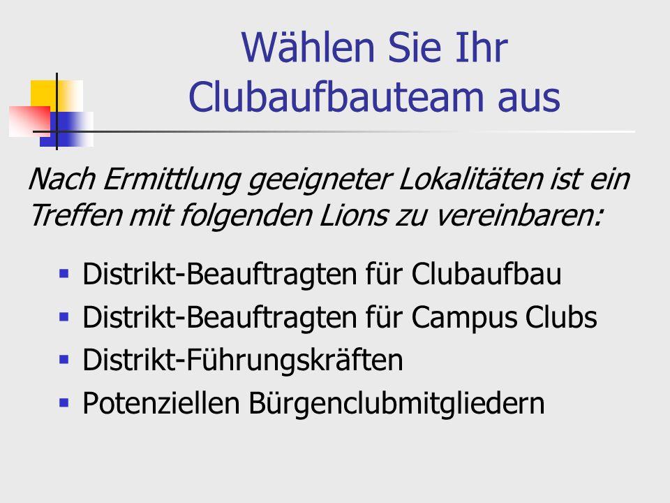 Wählen Sie Ihr Clubaufbauteam aus Distrikt-Beauftragten für Clubaufbau Distrikt-Beauftragten für Campus Clubs Distrikt-Führungskräften Potenziellen Bürgenclubmitgliedern Nach Ermittlung geeigneter Lokalitäten ist ein Treffen mit folgenden Lions zu vereinbaren: