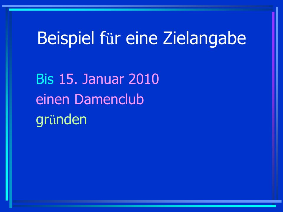 Beispiel f ü r eine Zielangabe Bis 15. Januar 2010 einen Damenclub gr ü nden