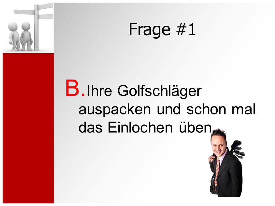 Frage #1 B. Ihre Golfschläger auspacken und schon mal das Einlochen üben.