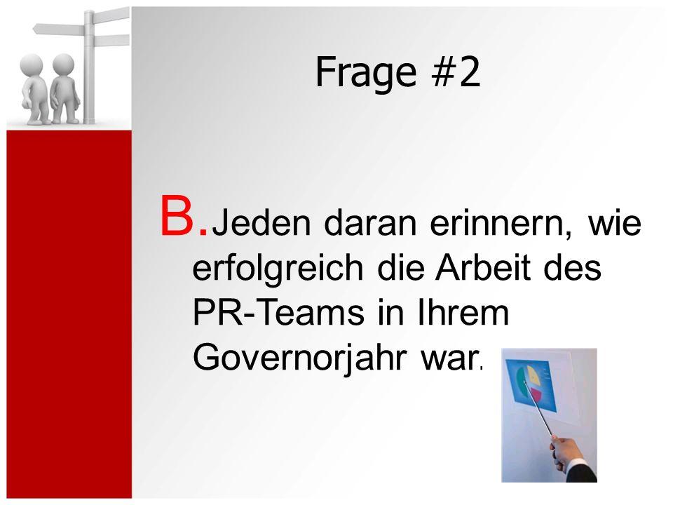 Frage #2 B. Jeden daran erinnern, wie erfolgreich die Arbeit des PR-Teams in Ihrem Governorjahr war.