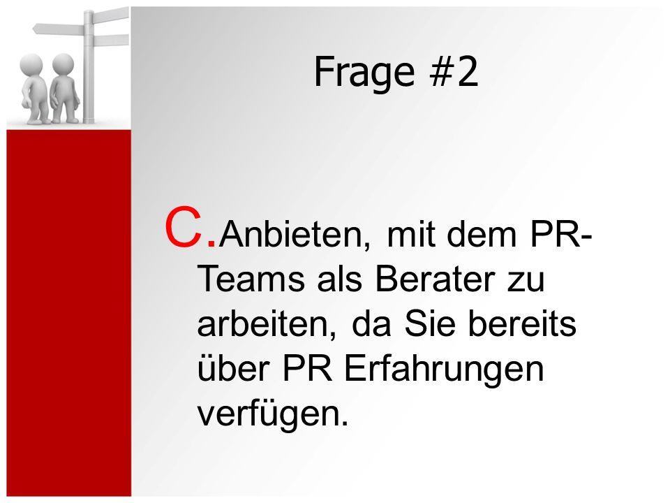 Frage #2 C. Anbieten, mit dem PR- Teams als Berater zu arbeiten, da Sie bereits über PR Erfahrungen verfügen.