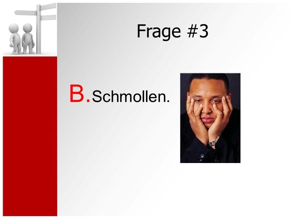 Frage #3 B. Schmollen.