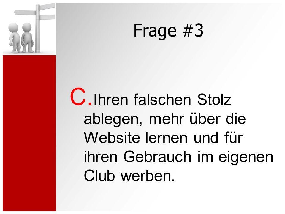 Frage #3 C. Ihren falschen Stolz ablegen, mehr über die Website lernen und für ihren Gebrauch im eigenen Club werben.