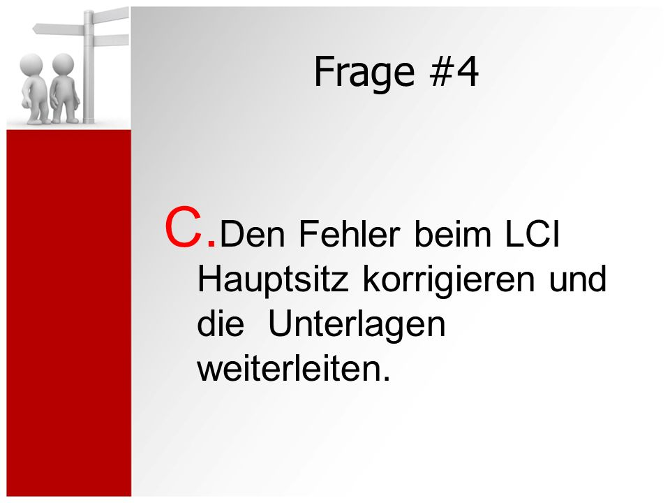 Frage #4 C. Den Fehler beim LCI Hauptsitz korrigieren und die Unterlagen weiterleiten.