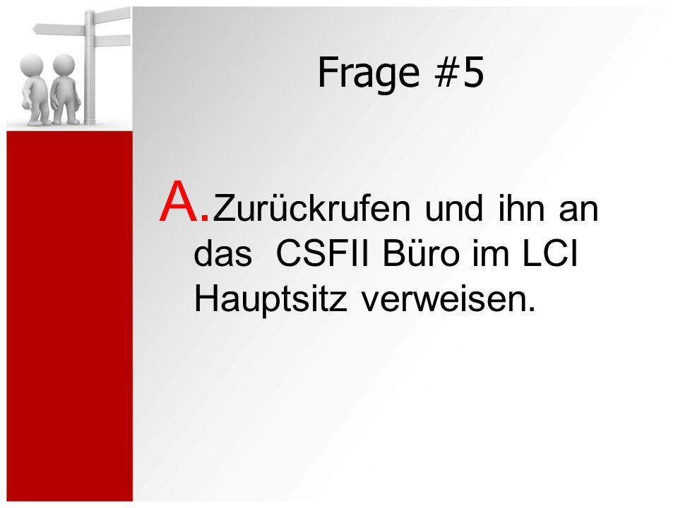 Frage #5 A. Zurückrufen und ihn an das CSFII Büro im LCI Hauptsitz verweisen.