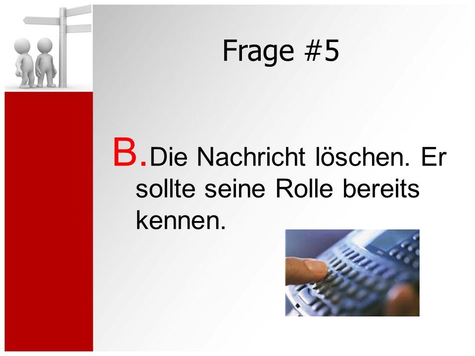 Frage #5 B. Die Nachricht löschen. Er sollte seine Rolle bereits kennen.