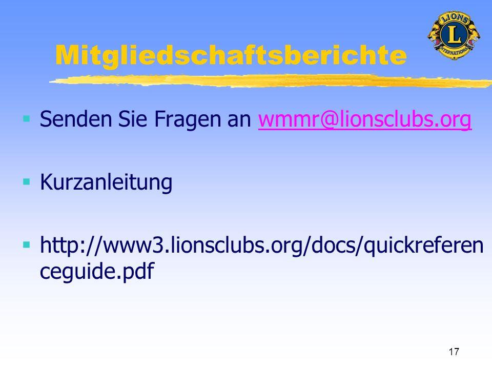 17 Mitgliedschaftsberichte Senden Sie Fragen an wmmr@lionsclubs.orgwmmr@lionsclubs.org Kurzanleitung http://www3.lionsclubs.org/docs/quickreferen ceguide.pdf