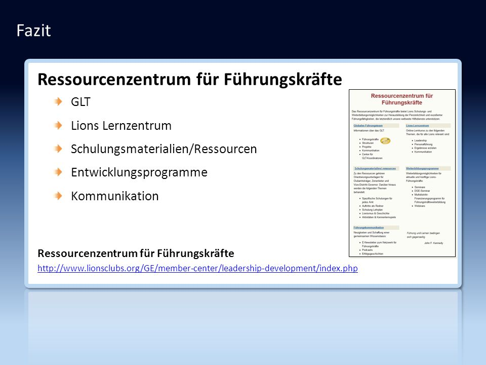 Fazit Ressourcenzentrum für Führungskräfte GLT Lions Lernzentrum Schulungsmaterialien/Ressourcen Entwicklungsprogramme Kommunikation Ressourcenzentrum für Führungskräfte http://www.lionsclubs.org/GE/member-center/leadership-development/index.php