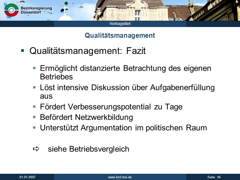 www.brd.nrw.de 14Seite 01.01.2007 Vortragstitel Qualitätsmanagement Qualitätsmanagement: Fazit Ermöglicht distanzierte Betrachtung des eigenen Betrieb