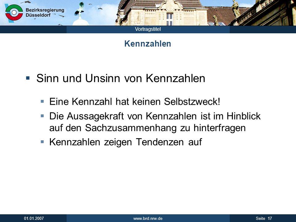 www.brd.nrw.de 17Seite 01.01.2007 Vortragstitel Kennzahlen Sinn und Unsinn von Kennzahlen Eine Kennzahl hat keinen Selbstzweck! Die Aussagekraft von K