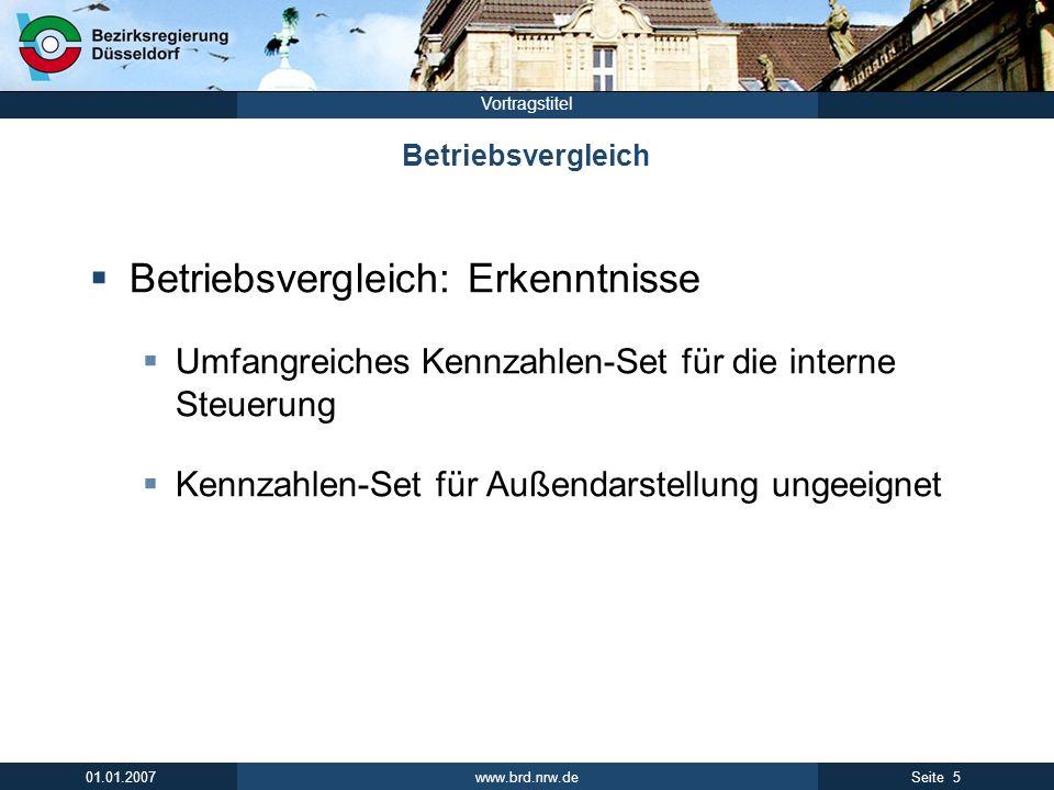 www.brd.nrw.de 5Seite 01.01.2007 Vortragstitel Betriebsvergleich Betriebsvergleich: Erkenntnisse Umfangreiches Kennzahlen-Set für die interne Steuerung Kennzahlen-Set für Außendarstellung ungeeignet