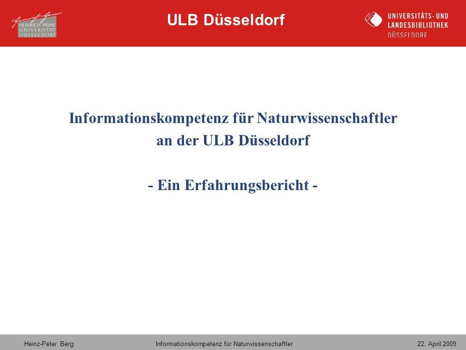 Heinz-Peter Berg Informationskompetenz für Naturwissenschaftler 22. April 2009 Informationskompetenz für Naturwissenschaftler an der ULB Düsseldorf -