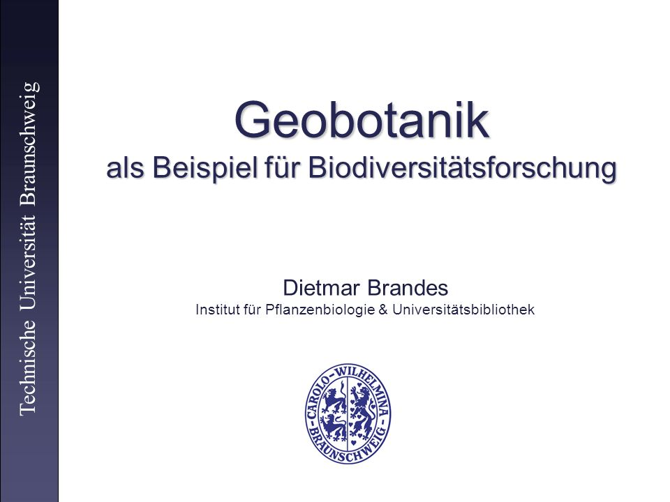 Geobotanik als Beispiel für Biodiversitätsforschung Technische Universität Braunschweig Dietmar Brandes Institut für Pflanzenbiologie & Universitätsbi