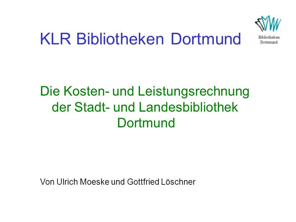 KLR Bibliotheken Dortmund Bibliotheken Dortmund Die Kosten- und Leistungsrechnung der Stadt- und Landesbibliothek Dortmund Von Ulrich Moeske und Gottf