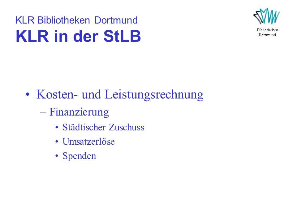 KLR Bibliotheken Dortmund KLR in der StLB Kosten- und Leistungsrechnung –Finanzierung Städtischer Zuschuss Umsatzerlöse Spenden Bibliotheken Dortmund