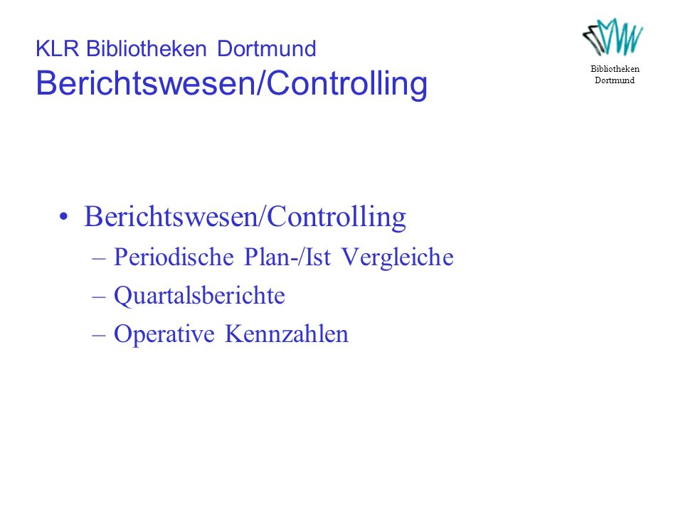 KLR Bibliotheken Dortmund Berichtswesen/Controlling Berichtswesen/Controlling –Periodische Plan-/Ist Vergleiche –Quartalsberichte –Operative Kennzahle
