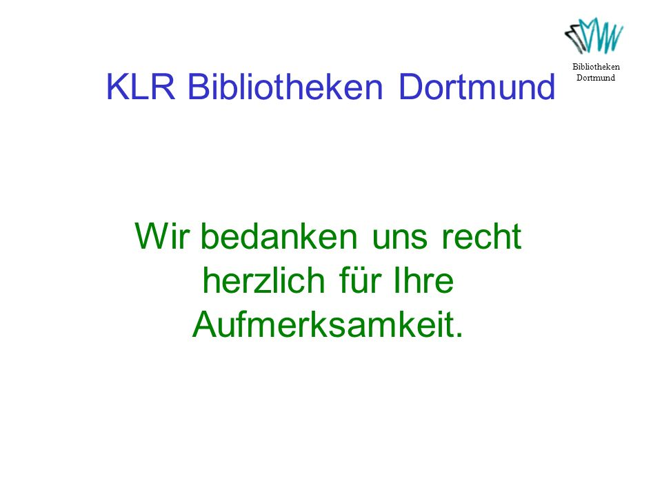 KLR Bibliotheken Dortmund Bibliotheken Dortmund Wir bedanken uns recht herzlich für Ihre Aufmerksamkeit.