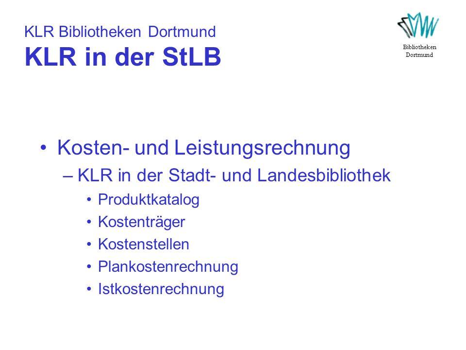 KLR Bibliotheken Dortmund KLR in der StLB Kosten- und Leistungsrechnung –KLR in der Stadt- und Landesbibliothek Produktkatalog Kostenträger Kostenstel