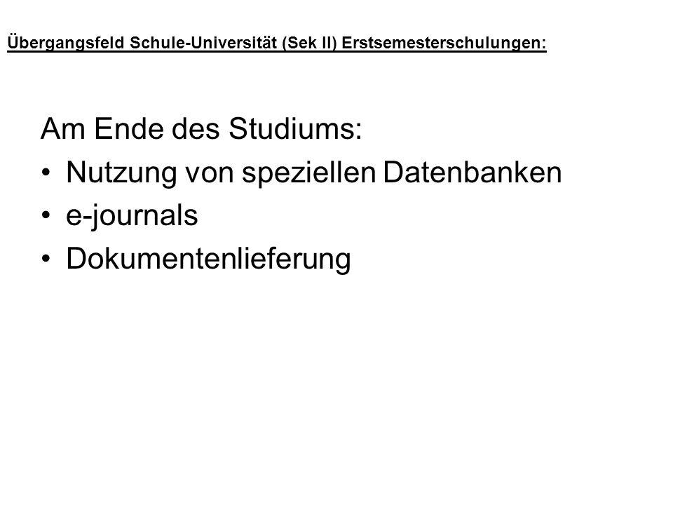 Übergangsfeld Schule-Universität (Sek II) Erstsemesterschulungen: Am Ende des Studiums: Nutzung von speziellen Datenbanken e-journals Dokumentenliefer