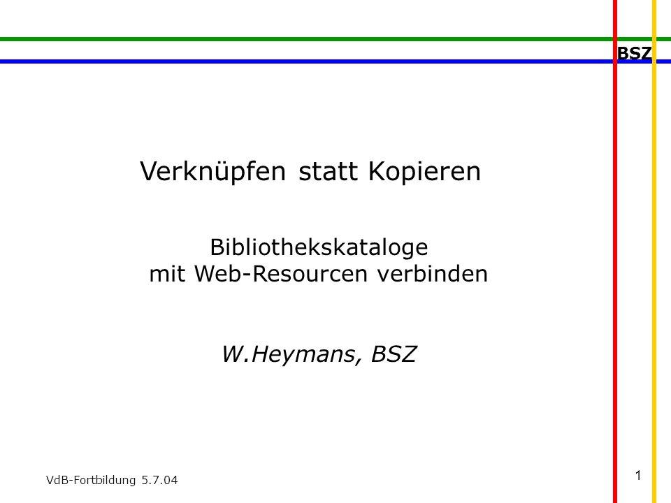 BSZ VdB-Fortbildung 5.7.04 1 Verknüpfen statt Kopieren Bibliothekskataloge mit Web-Resourcen verbinden W.Heymans, BSZ