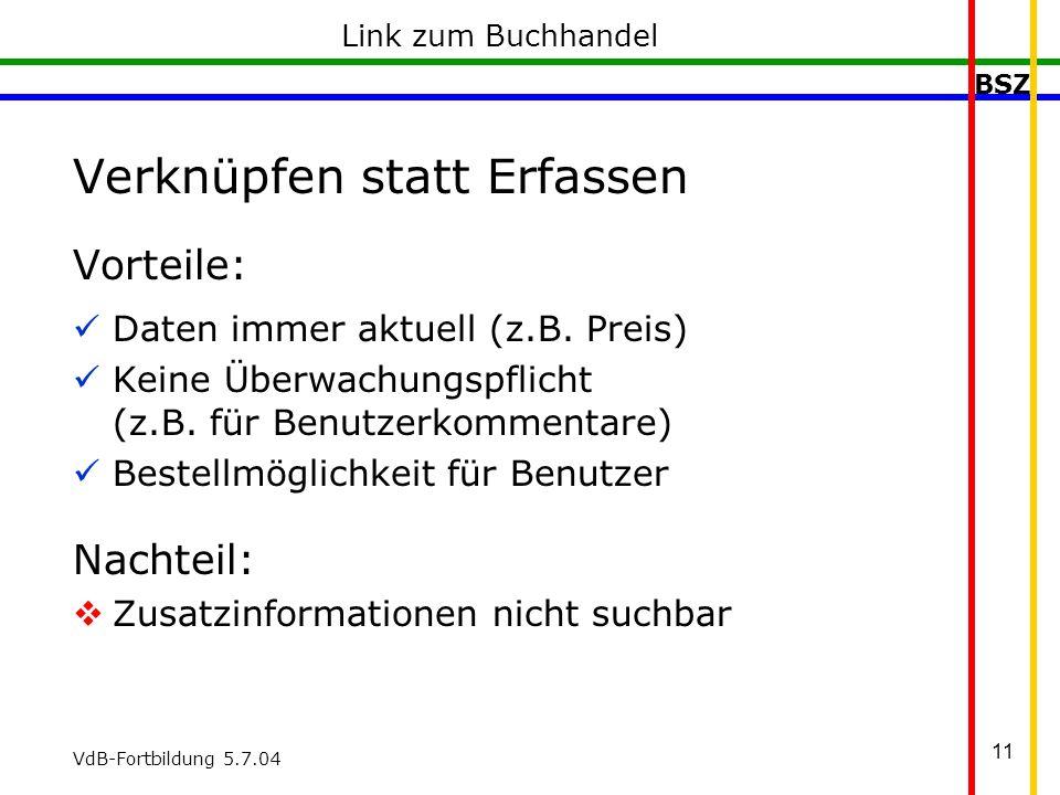BSZ VdB-Fortbildung 5.7.04 11 Link zum Buchhandel Verknüpfen statt Erfassen Vorteile: Daten immer aktuell (z.B.