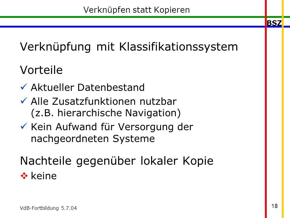 BSZ VdB-Fortbildung 5.7.04 18 Verknüpfen statt Kopieren Verknüpfung mit Klassifikationssystem Vorteile Aktueller Datenbestand Alle Zusatzfunktionen nutzbar (z.B.