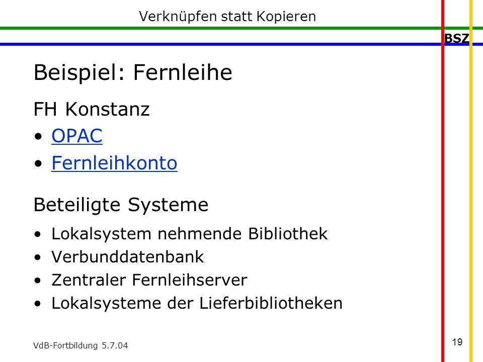 BSZ VdB-Fortbildung 5.7.04 19 Verknüpfen statt Kopieren Beispiel: Fernleihe FH Konstanz OPAC Fernleihkonto Beteiligte Systeme Lokalsystem nehmende Bibliothek Verbunddatenbank Zentraler Fernleihserver Lokalsysteme der Lieferbibliotheken