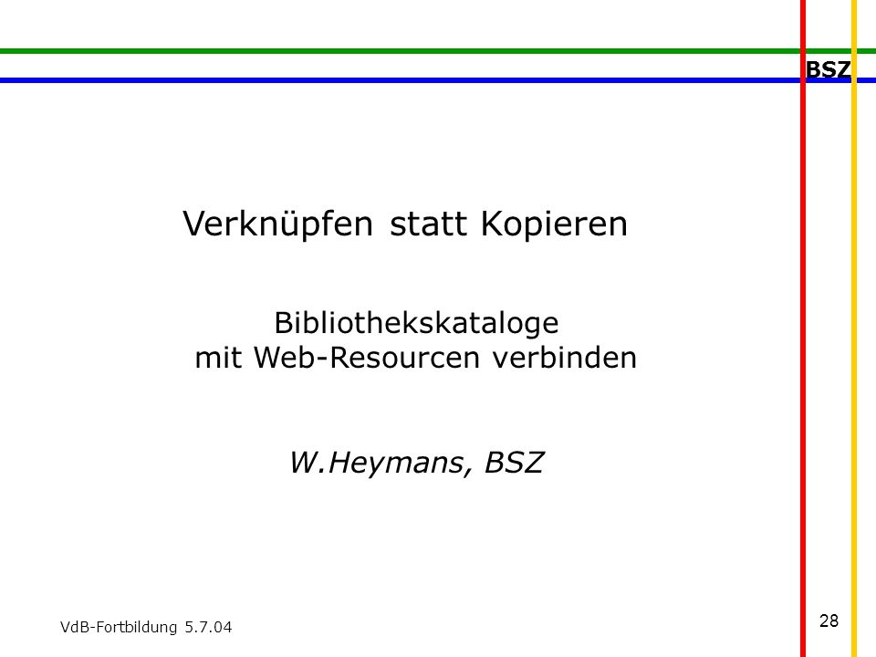 BSZ VdB-Fortbildung 5.7.04 28 Verknüpfen statt Kopieren Bibliothekskataloge mit Web-Resourcen verbinden W.Heymans, BSZ