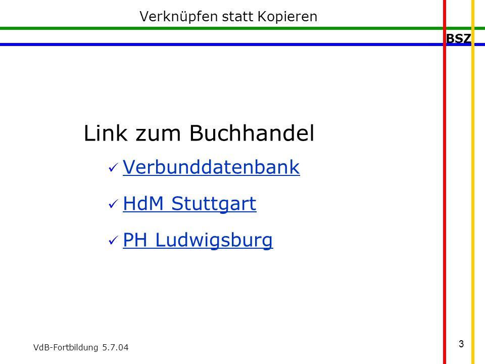 BSZ VdB-Fortbildung 5.7.04 3 Verknüpfen statt Kopieren Link zum Buchhandel Verbunddatenbank HdM Stuttgart PH Ludwigsburg