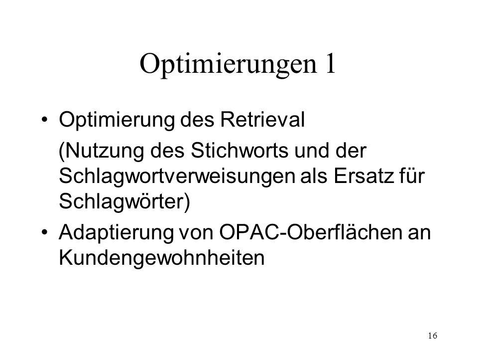 16 Optimierungen 1 Optimierung des Retrieval (Nutzung des Stichworts und der Schlagwortverweisungen als Ersatz für Schlagwörter) Adaptierung von OPAC-Oberflächen an Kundengewohnheiten