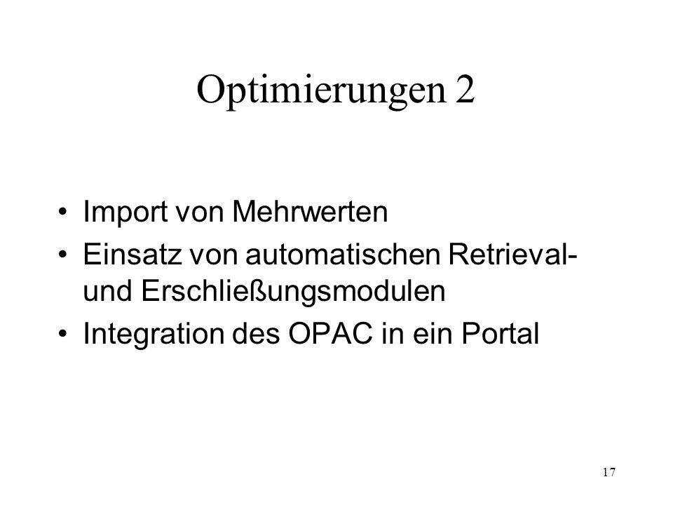 17 Optimierungen 2 Import von Mehrwerten Einsatz von automatischen Retrieval- und Erschließungsmodulen Integration des OPAC in ein Portal