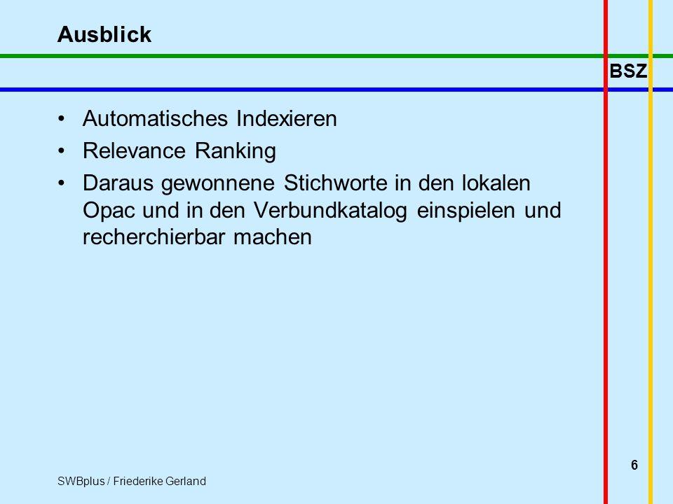 BSZ SWBplus / Friederike Gerland 6 Ausblick Automatisches Indexieren Relevance Ranking Daraus gewonnene Stichworte in den lokalen Opac und in den Verbundkatalog einspielen und recherchierbar machen