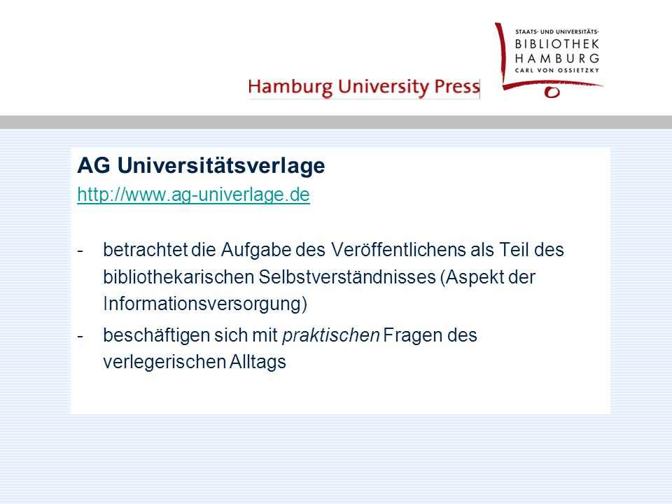 AG Universitätsverlage http://www.ag-univerlage.de -betrachtet die Aufgabe des Veröffentlichens als Teil des bibliothekarischen Selbstverständnisses (Aspekt der Informationsversorgung) -beschäftigen sich mit praktischen Fragen des verlegerischen Alltags