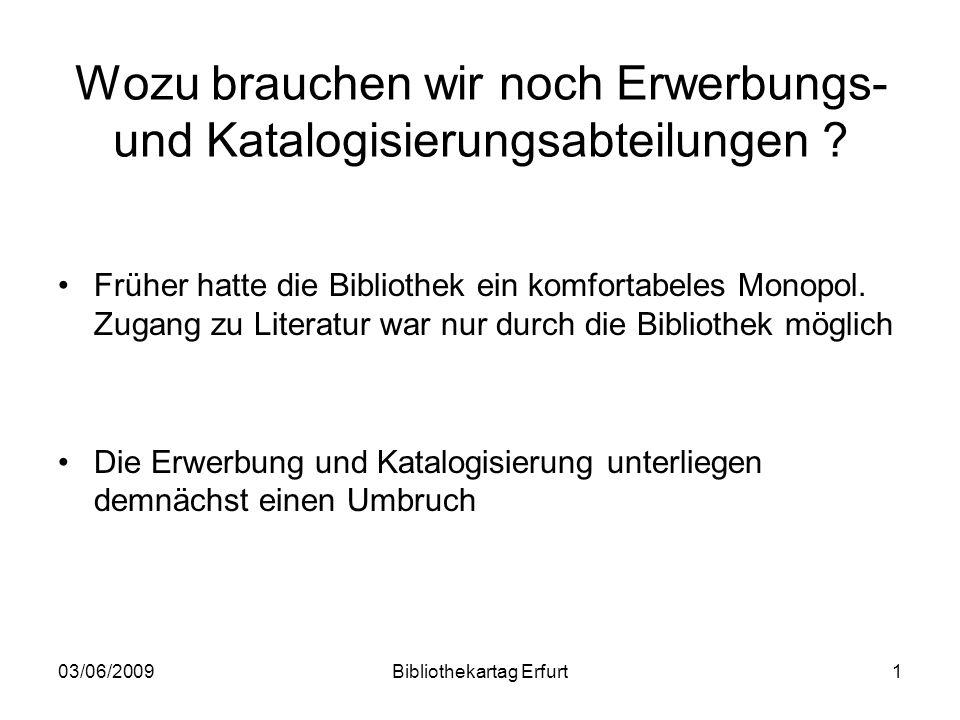 03/06/2009Bibliothekartag Erfurt1 Wozu brauchen wir noch Erwerbungs- und Katalogisierungsabteilungen ? Früher hatte die Bibliothek ein komfortabeles M