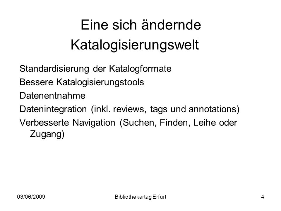 03/06/2009Bibliothekartag Erfurt4 Eine sich ändernde Katalogisierungswelt Standardisierung der Katalogformate Bessere Katalogisierungstools Datenentnahme Datenintegration (inkl.