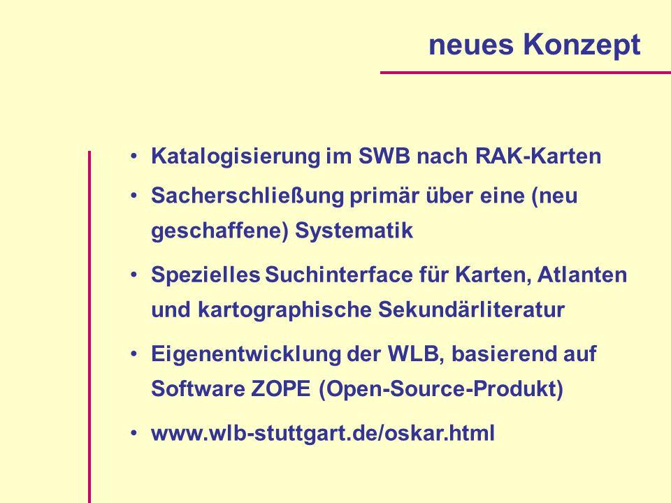 neues Konzept Katalogisierung im SWB nach RAK-Karten Sacherschließung primär über eine (neu geschaffene) Systematik Spezielles Suchinterface für Karten, Atlanten und kartographische Sekundärliteratur Eigenentwicklung der WLB, basierend auf Software ZOPE (Open-Source-Produkt) www.wlb-stuttgart.de/oskar.html
